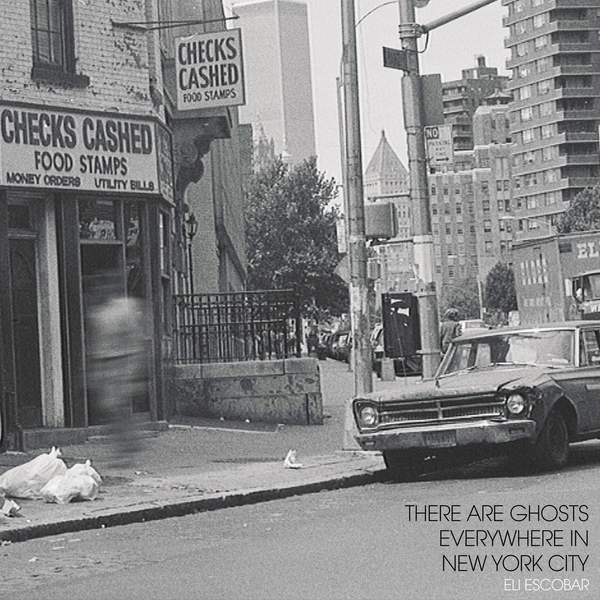 Eli Escobar - There Are Ghosts Everywhere in New York City